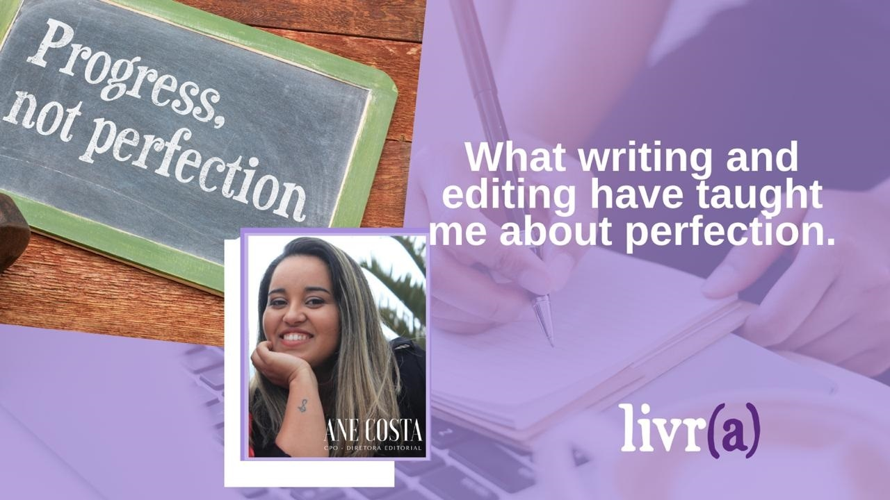What Writing And Editing Have Taught Me About Perfection